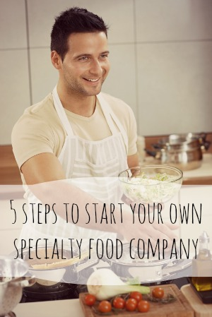 5 Steps to Starting a New Specialty Food Manufacturing Company